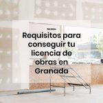 Guía básica con los requisitos para conseguir tu licencia de obras en Granada